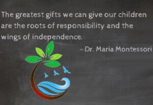quote by Dr. Montessori: The greatest gifts we can give our children are the roots of responsibility and the wings of independence.